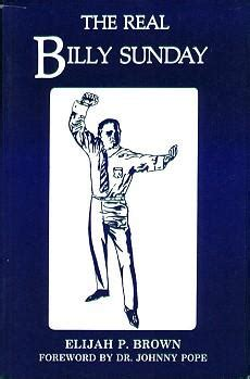the real billy sunday the and work of rev william sunday d d the baseball evangelist classic reprint books the real billy sunday by elijah p brown