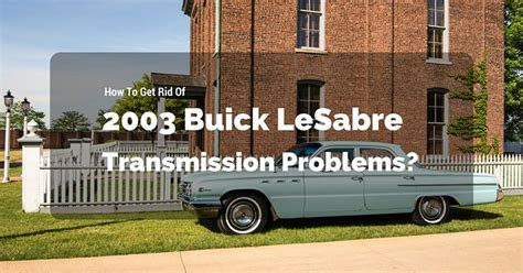 2003 buick lesabre transmission problems how to get rid of 2003 buick lesabre transmission problems