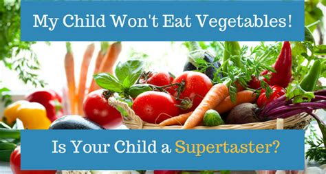 my wont eat my child won t eat vegetables are they a supertaster dr cohen