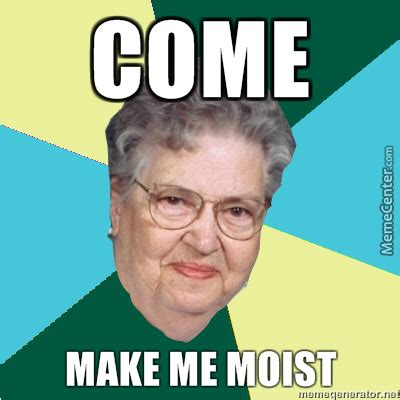 You Make Me Moist Meme - moist my bear balls by floatingpoopmeister meme center
