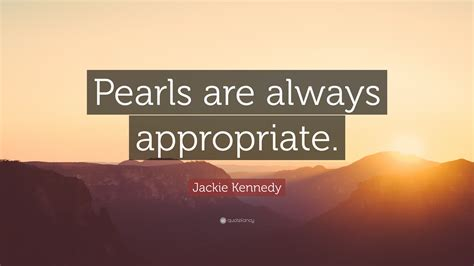 Pearls Are Always by Jackie Kennedy Quote Pearls Are Always Appropriate 7