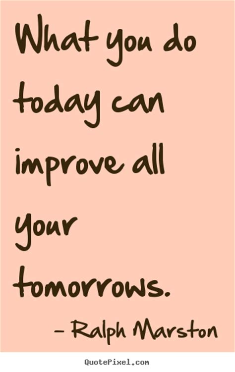 today quotes motivational sayings what you do today can improve all