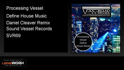 define house music processing vessel define house music daniel cleaver remix youtube