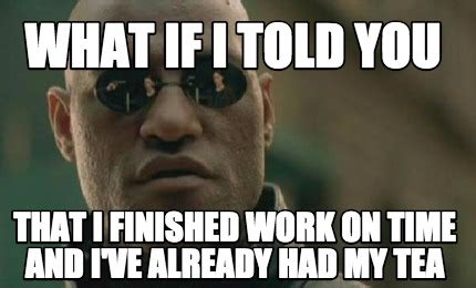 Finish Work Meme - meme creator what if i told you that i finished work on