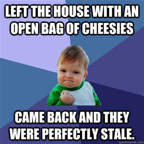Open House Meme - left the house with an open bag of cheesies came back and