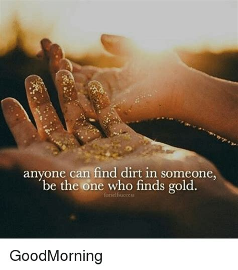 Find Dirt On Anyone Can Find Dirt In Someone Be The One Who Finds Gold Goodmorning Meme On Me Me