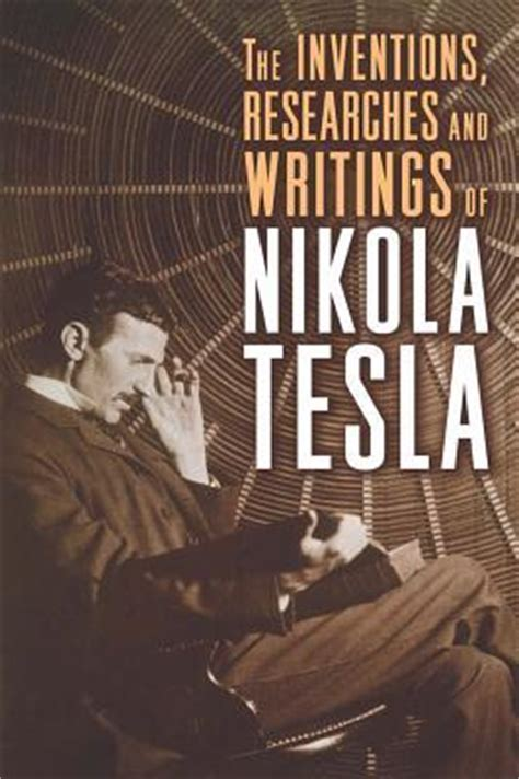 the inventions researches and writings of nikola tesla with special reference to his work in polyphase currents and high potential lighting classic reprint books the inventions researches and writings of nikola tesla