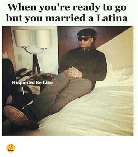 Hispanics Be Like Meme - when you re ready to go but you married a latina hispanics