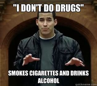 quot i don t do drugs quot smokes cigarettes and drinks alcohol