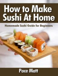 how to make sushi at home sushi guide for
