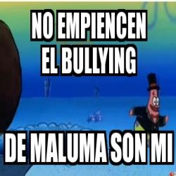 Memes De Bullying - meme personalizado no empiencen el bullying de maluma son mi 14062157