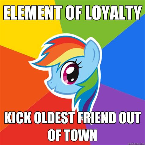 Loyalty Meme - element of loyalty kick oldest friend out of town