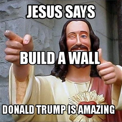 Meme Build - meme creator jesus says donald trump is amazing build a