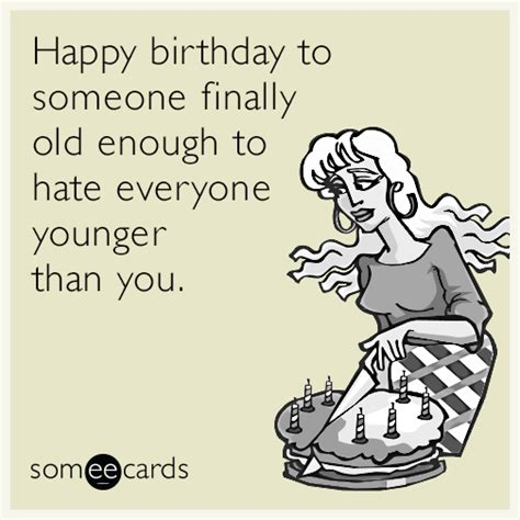 Happy Birthday Card For Younger Happy Birthday To Someone Finally Old Enough To Hate Everyone Younger Than You Birthday Ecard