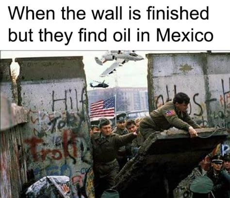 Oil Meme - wall finished but they find oil in mexico american