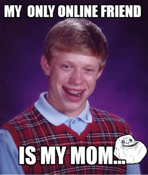 Online Friends Meme - meme creator my only online friend is my mom meme