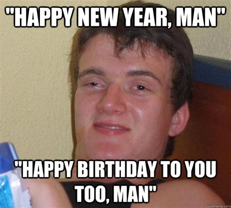 Happy New Year Funny Meme - quot happy new year man quot quot happy birthday to you too man