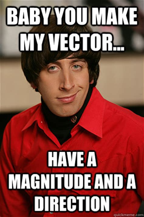Howard Wolowitz Meme - baby you make my vector have a magnitude and a