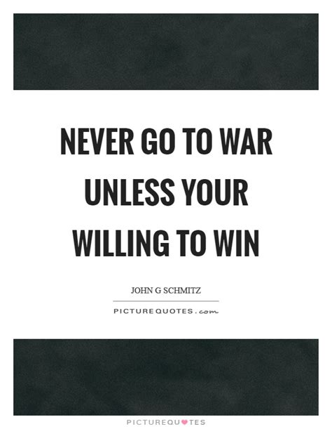 How To Win And Go To by Never Go To War Unless Your Willing To Win Picture Quotes