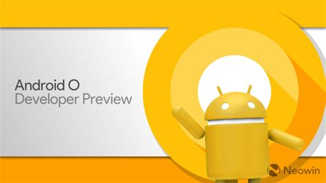 android developer preview android o developer preview is now available and these are the devices that support it neowin