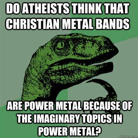 Metal Band Memes - do atheists think that christian metal bands are power