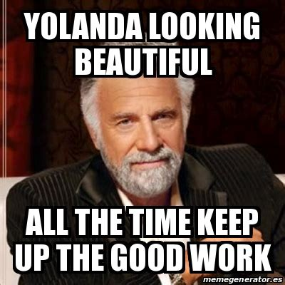 Man Up Meme - meme most interesting man yolanda looking beautiful all