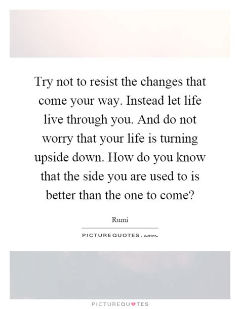 how do you a to come try not to resist the changes that come your way instead let picture quotes