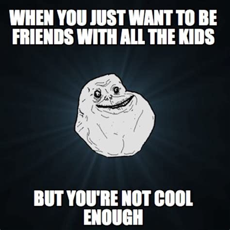 Youre So Cool Meme - meme creator when you just want to be friends with all