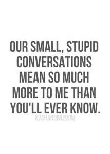 Our small stupid conversations mean so much more to me than you ll