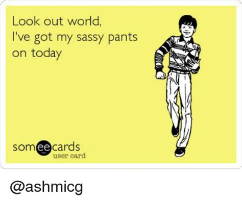 Sassy Pants Meme - look out world i ve got my sassy pants on today som ee