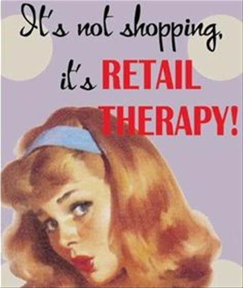 More Retail Therapy For by Best 25 Retail Therapy Quotes Ideas On Retail