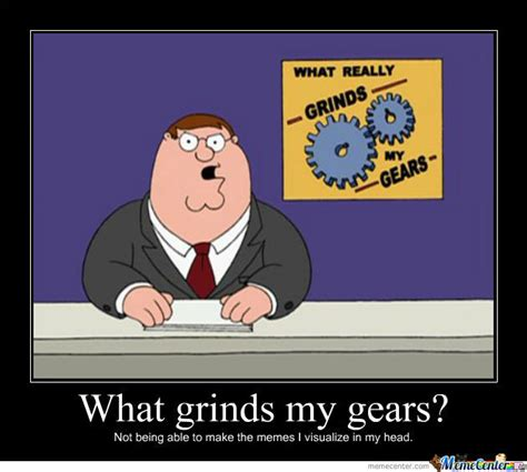 Grinds My Gears Meme - know what grinds my gears by wjoe12 meme center
