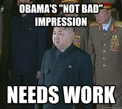 Obama Not Bad Meme - obama s quot not bad quot impression needs work sad kim jong un