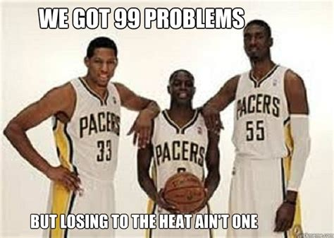 Pacers Meme - we got 99 problems but losing to the heat ain t one