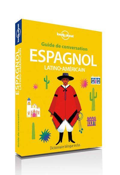 espagnol le guide b00jsio13c livre guide de conversation espagnol latino am 233 ricain 9ed collectif lonely planet