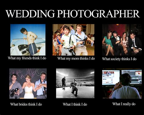 What I Think I Do Meme - funny photographer meme what people really think i do