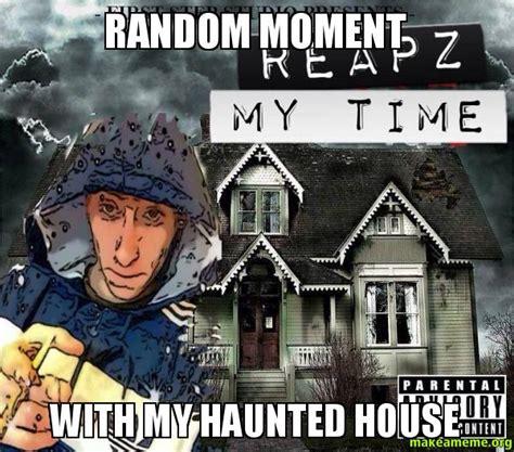 Haunted House Meme - random moment with my haunted house make a meme