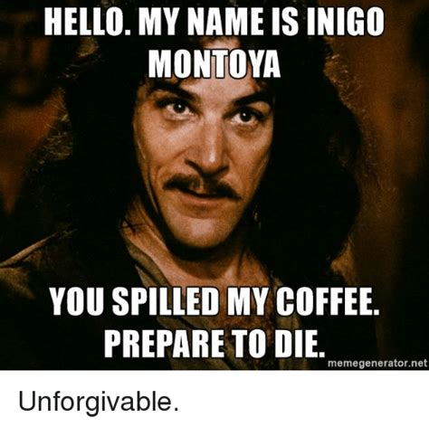 My Name Is Inigo Montoya Meme - hello my name is inigo montoya you spilled my coffee