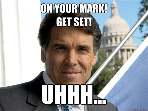 Uhhh Meme - on your mark get set uhhh rick perry quickmeme