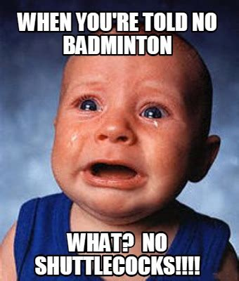 Badminton Meme - meme creator when you re told no badminton what no