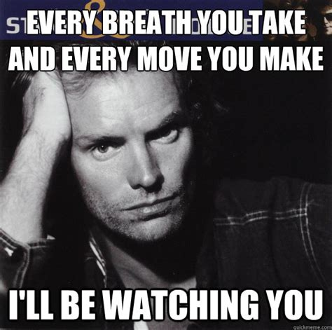 Every Meme - every breath you take and every move you make i ll be