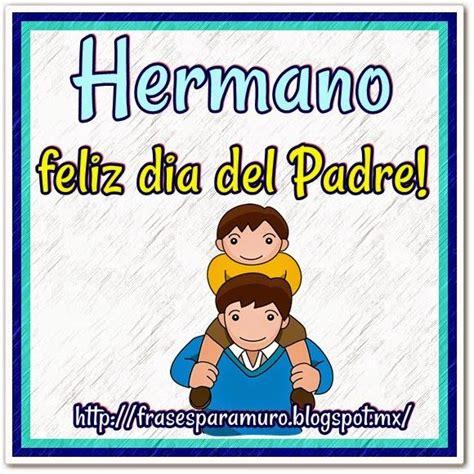 imagenes feliz dia del padre hermano frases para tu muro hermano feliz dia del padre dia del