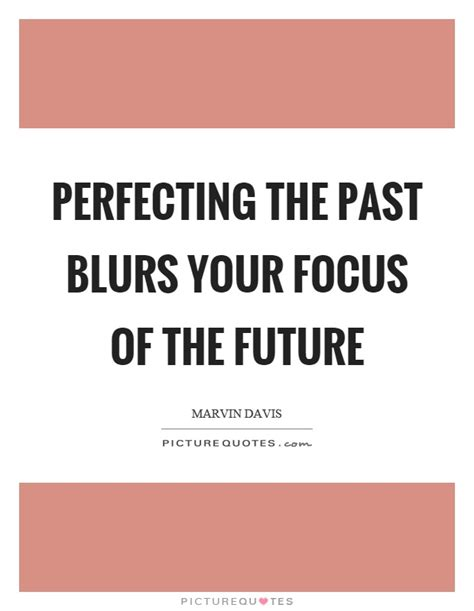 perfecting the past in focus quotes focus sayings focus picture quotes page 3