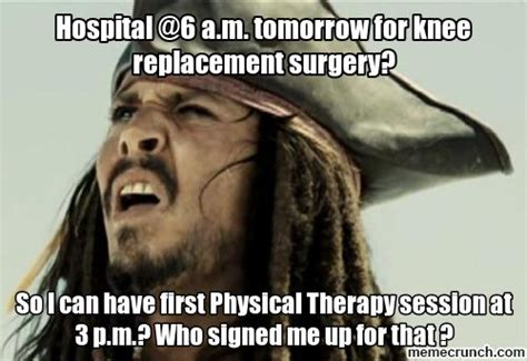 Knee Surgery Meme - hospital 6 a m tomorrow for knee replacement surgery