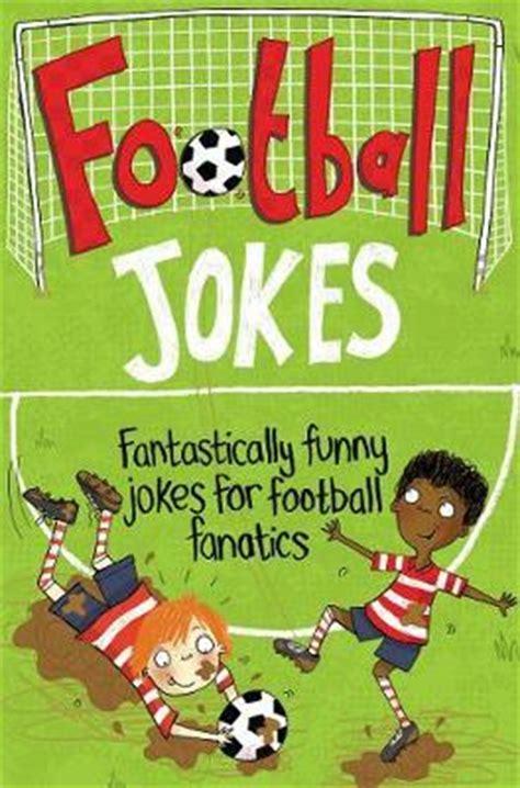 football jokes fantastically funny 1447254619 football jokes macmillan children s books 9781447254614