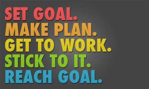 make plan set a goal make a plan get to work stick to it reach a