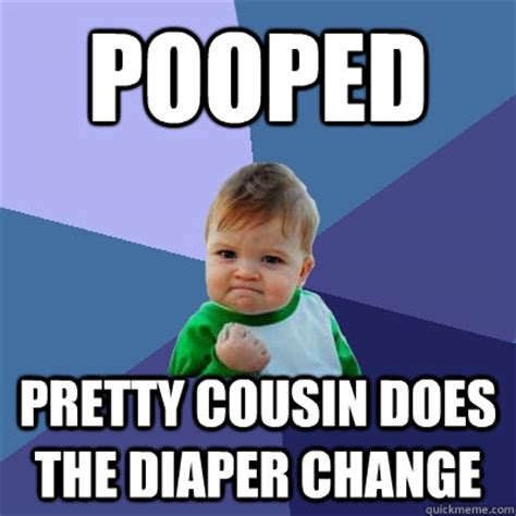 Diaper Meme - pooped pretty cousin does the diaper change success kid