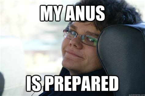 Anus Memes - my anus is prepared mayne quickmeme
