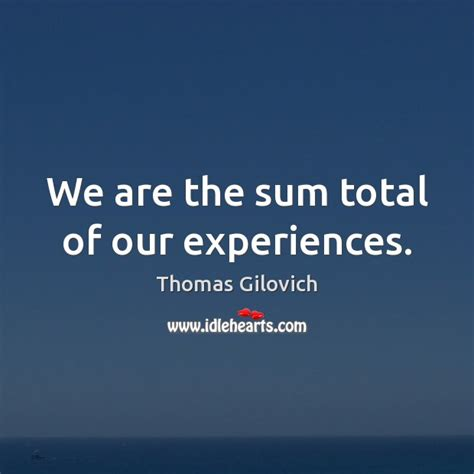 the sum of our we are the sum total of our experiences