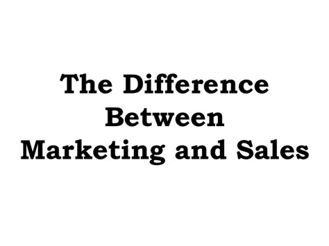 Mba Difference Between Marketing And Selling by The Difference Between Marketing And Sales